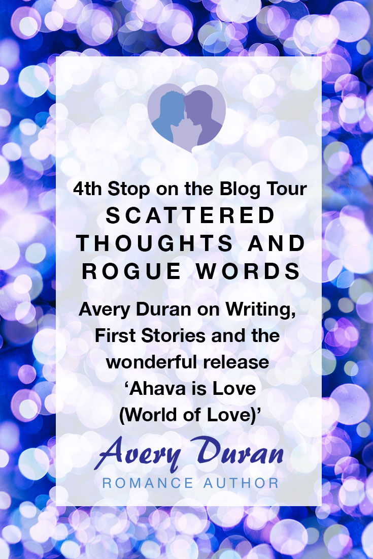 4th Stop on the Blog Tour Scattered Thoughts and Rogue Words - Avery Duran on Writing, First Stories and the wonderful release 'Ahava is Love (World of Love)' by Avery Duran (guest post and giveaway)